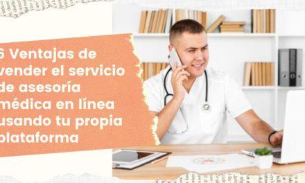 6 Ventajas de vender el servicio de asesoría médica en línea usando tu propia plataforma